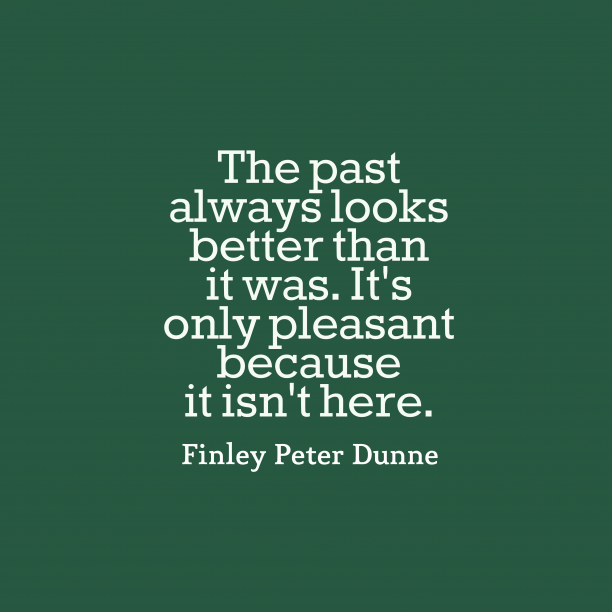 Finley Peter Dunne quote about past.