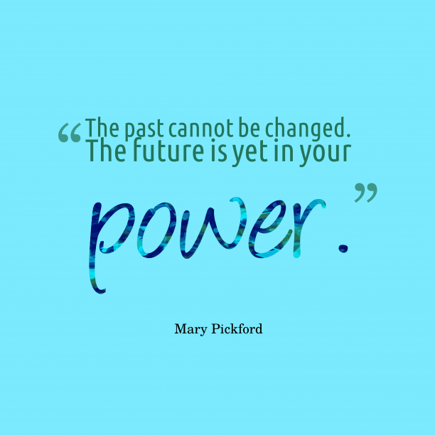 Mary Pickford 's quote about future. The past cannot be changed….