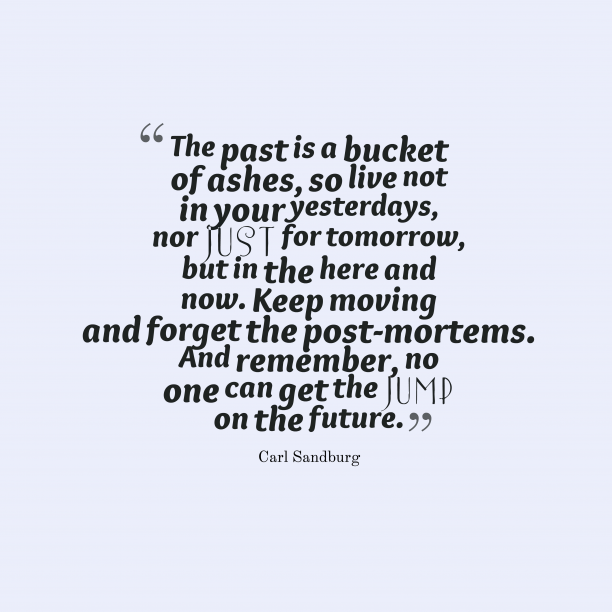 Carl Sandburg 's quote about live,move. The past is a bucket…