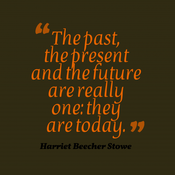 Harriet Beecher Stowe 's quote about . The past, the present and…
