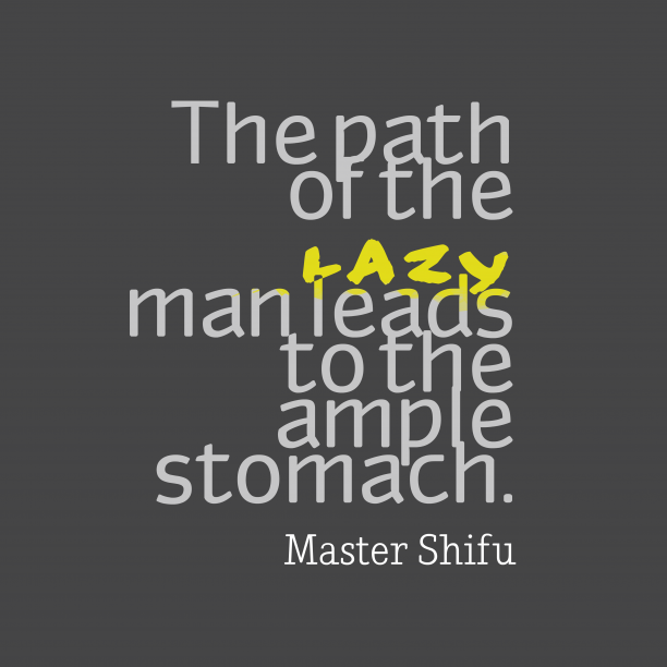 Master Shifu 's quote about . The path of the lazy…