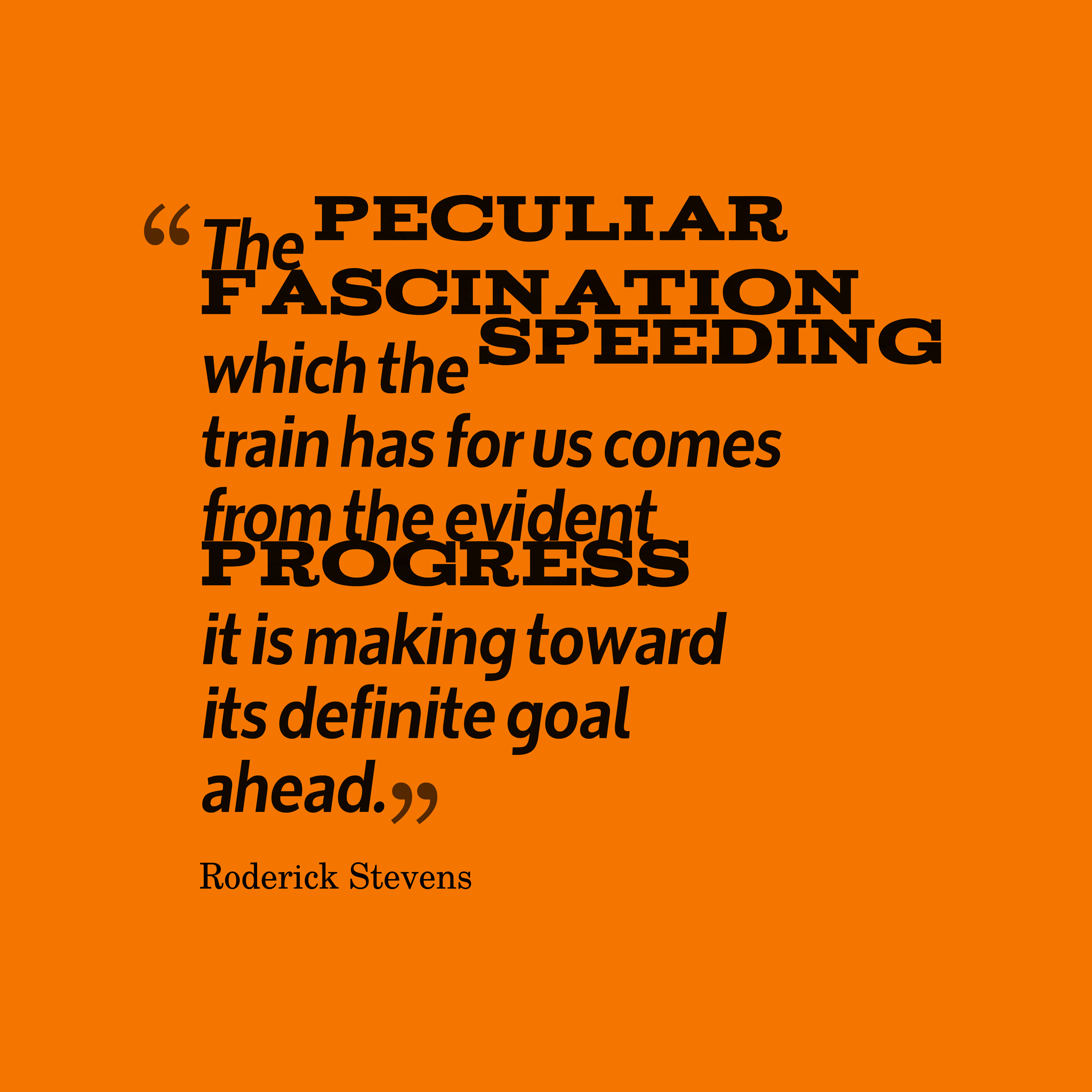 Quotes image of The peculiar fascination which the speeding train has for us comes from the evident progress it is making toward its definite goal ahead.