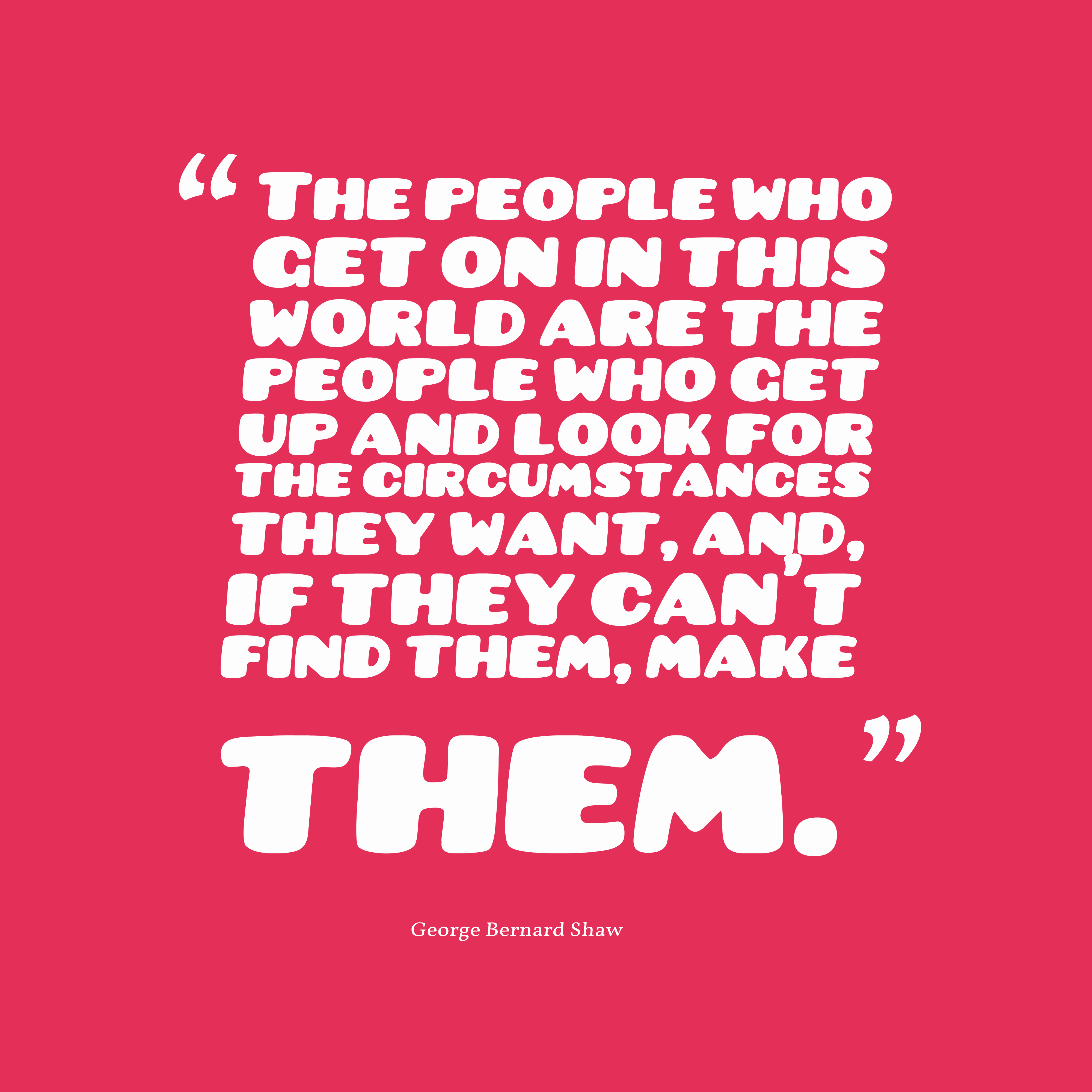 Quotes image of The people who get on in this world are the people who get up and look for the circumstances they want, and, if they can't find them, make them.