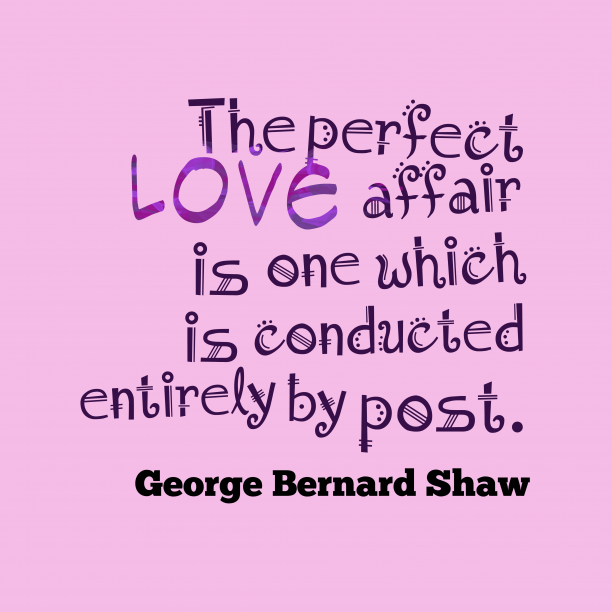 George Bernard Shaw 's quote about Love,affair. The perfect love affair is…