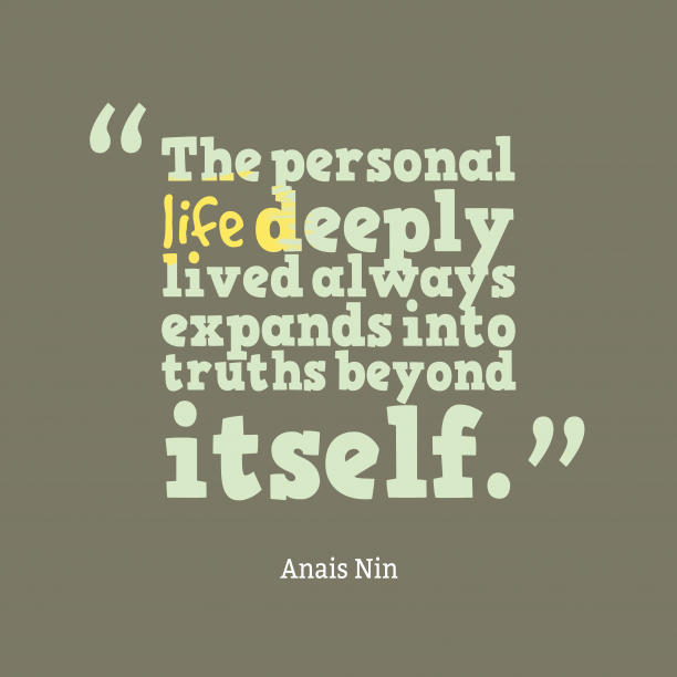 Anais Nin 's quote about . The personal life deeply lived…