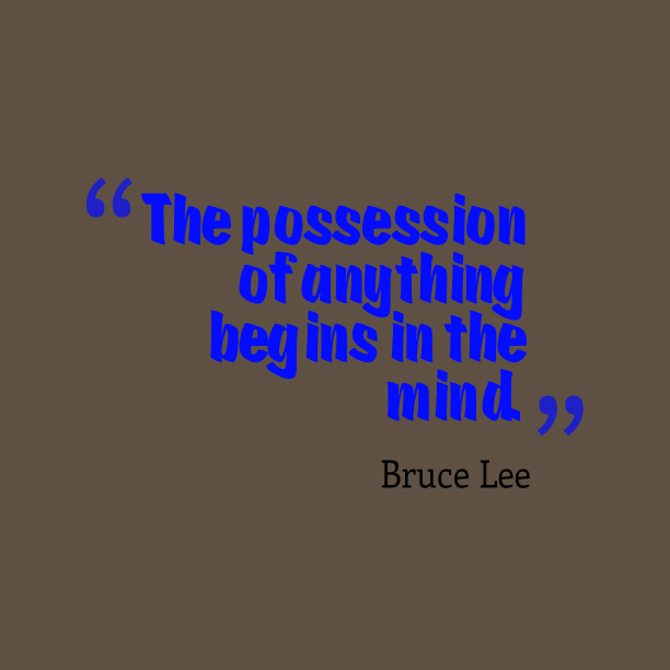Bruce Lee 's quote about . The possession of anything begins…