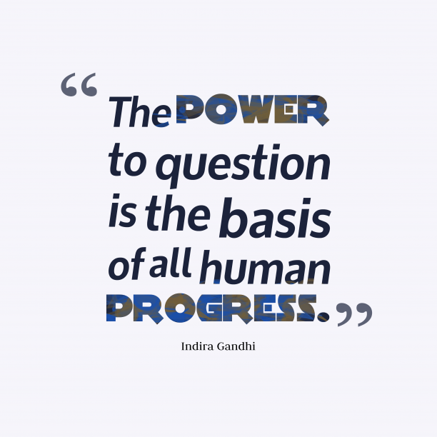 Indira Gandhi 's quote about Question. The power to question is…
