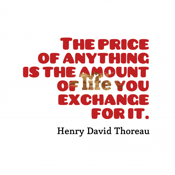 Henry David Thoreau 's quote about . The price of anything is…