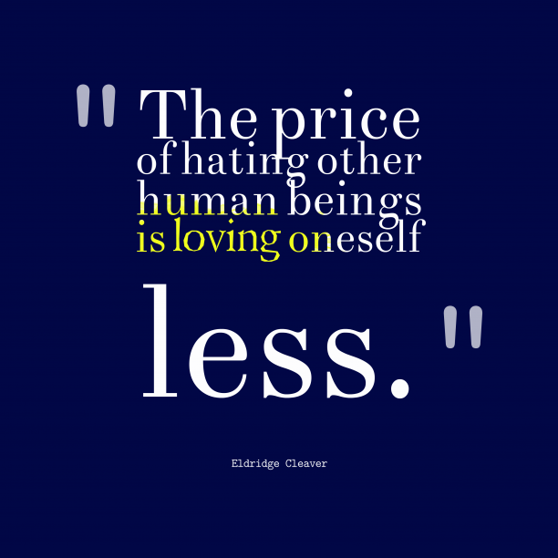 Eldridge Cleaver 's quote about . The price of hating other…