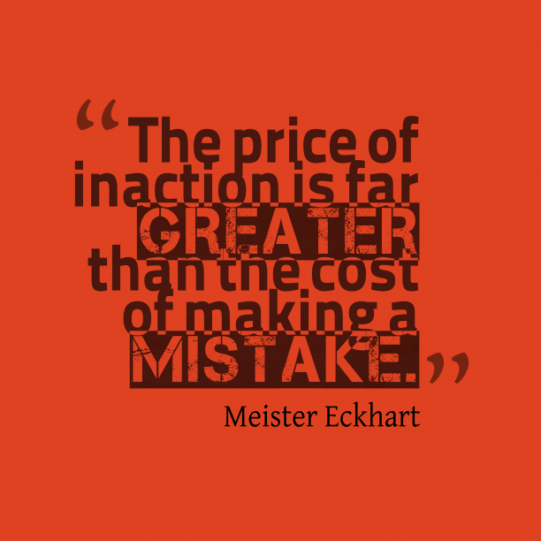 Meister Eckhart 's quote about mistake. The price of inaction is…