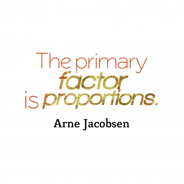 Arne Jacobsen 's quote about proportion. The primary factor is proportions….