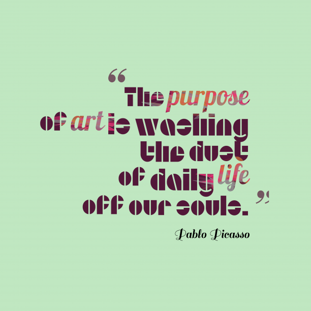 Pablo Picasso 's quote about . The purpose of art is…