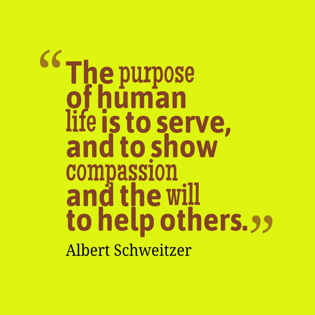 Albert Schweitzer 's quote about helpful. The purpose of human life…