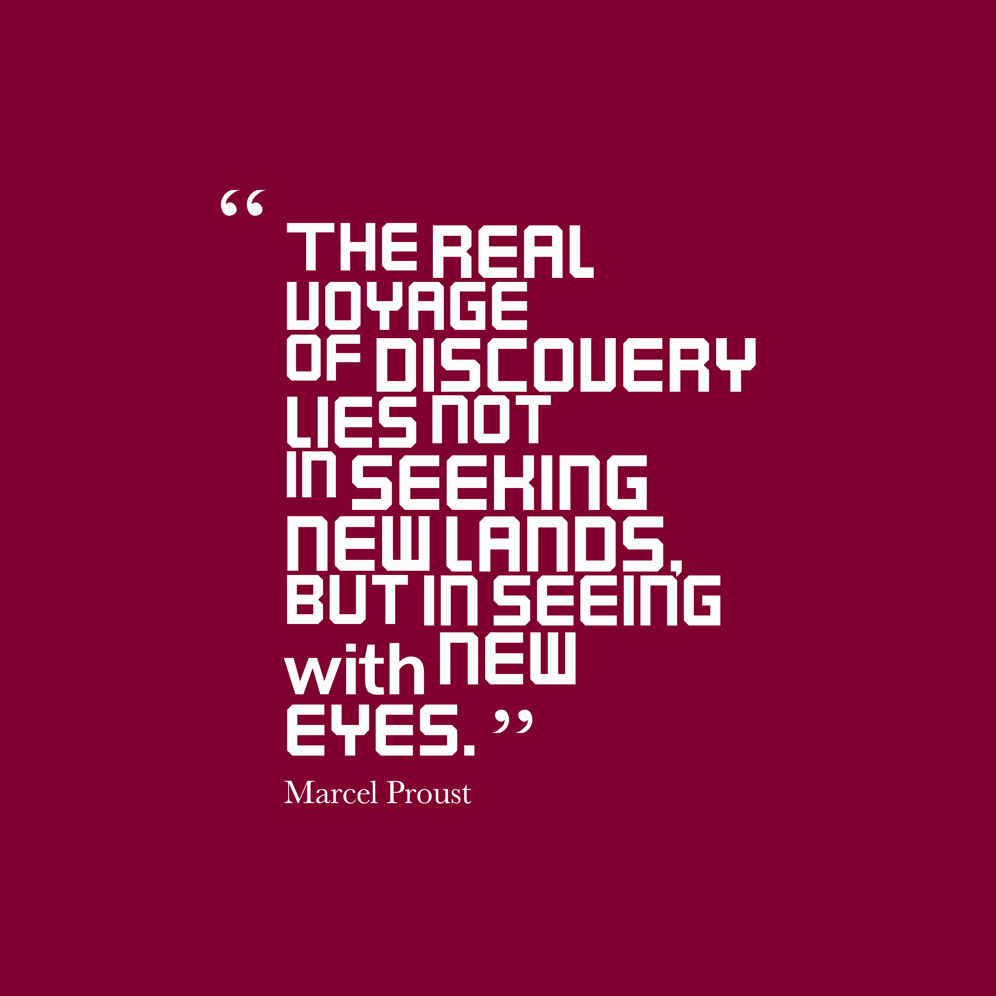 Quotes image of The real voyage of discovery lies not in seeking new lands, but in seeing with new eyes.