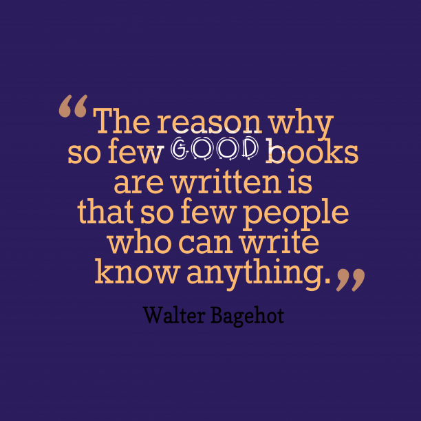 Walter Bagehot 's quote about . The reason why so few…