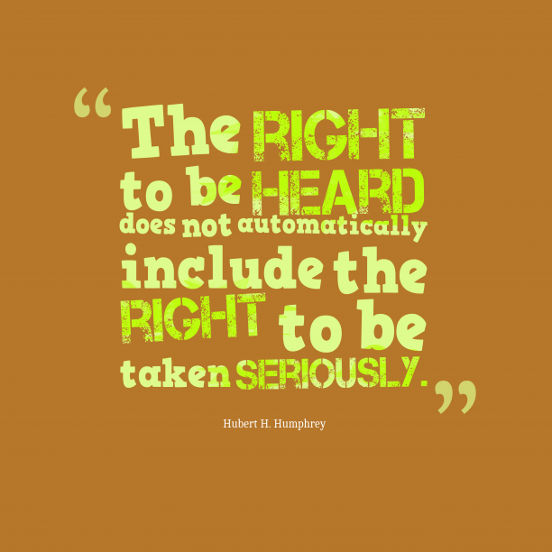 Hubert H. Humphrey 's quote about Right. The right to be heard…