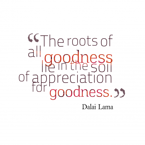 Dalai Lama 's quote about . The roots of all goodness…