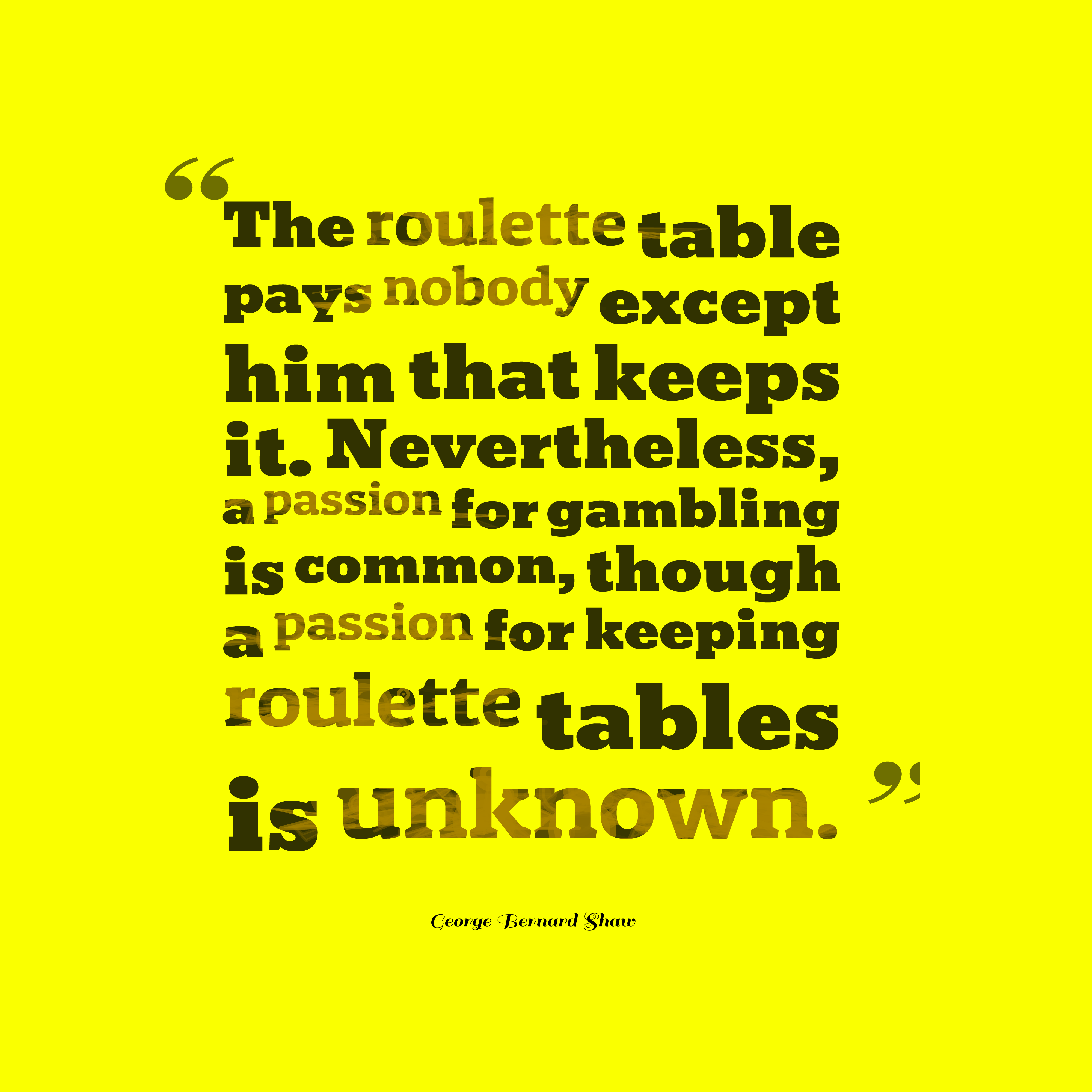 Quotes image of The roulette table pays nobody except him that keeps it. Nevertheless, a passion for gambling is common, though a passion for keeping roulette tables is unknown.