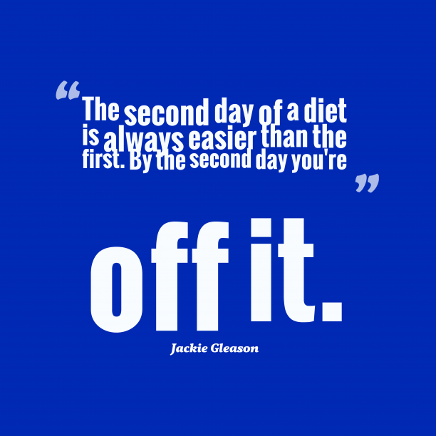 Jackie Gleason 's quote about diet. The second day of a…