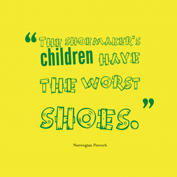 Norwegian Wisdom 's quote about Shoemaker. The shoemaker's children have the…