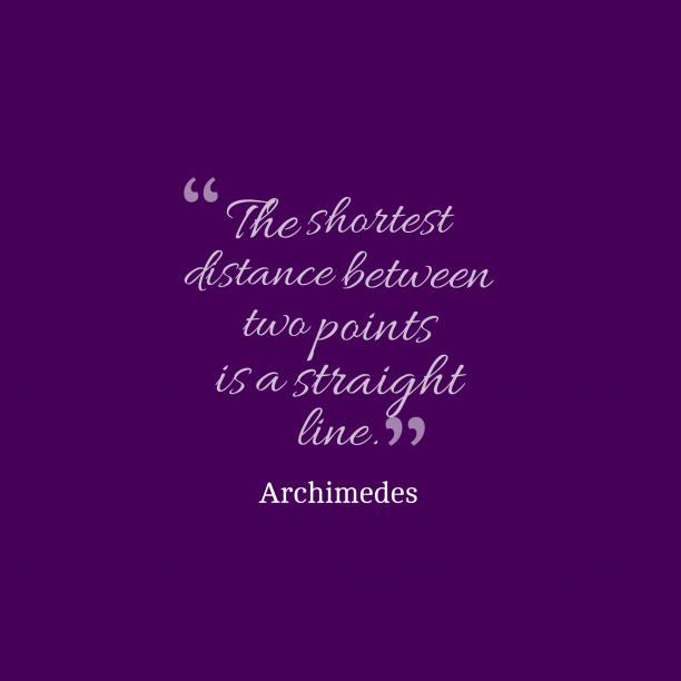 Archimedes 's quote about . The shortest distance between two…
