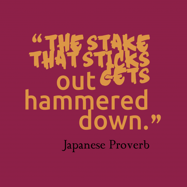 Japanese Wisdom 's quote about . The stake that sticks out…