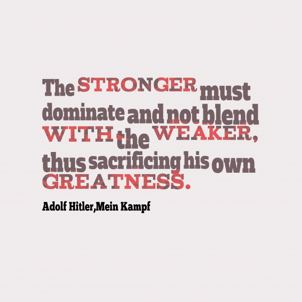 Mein Kampf 's quote about . The stronger must dominate and…