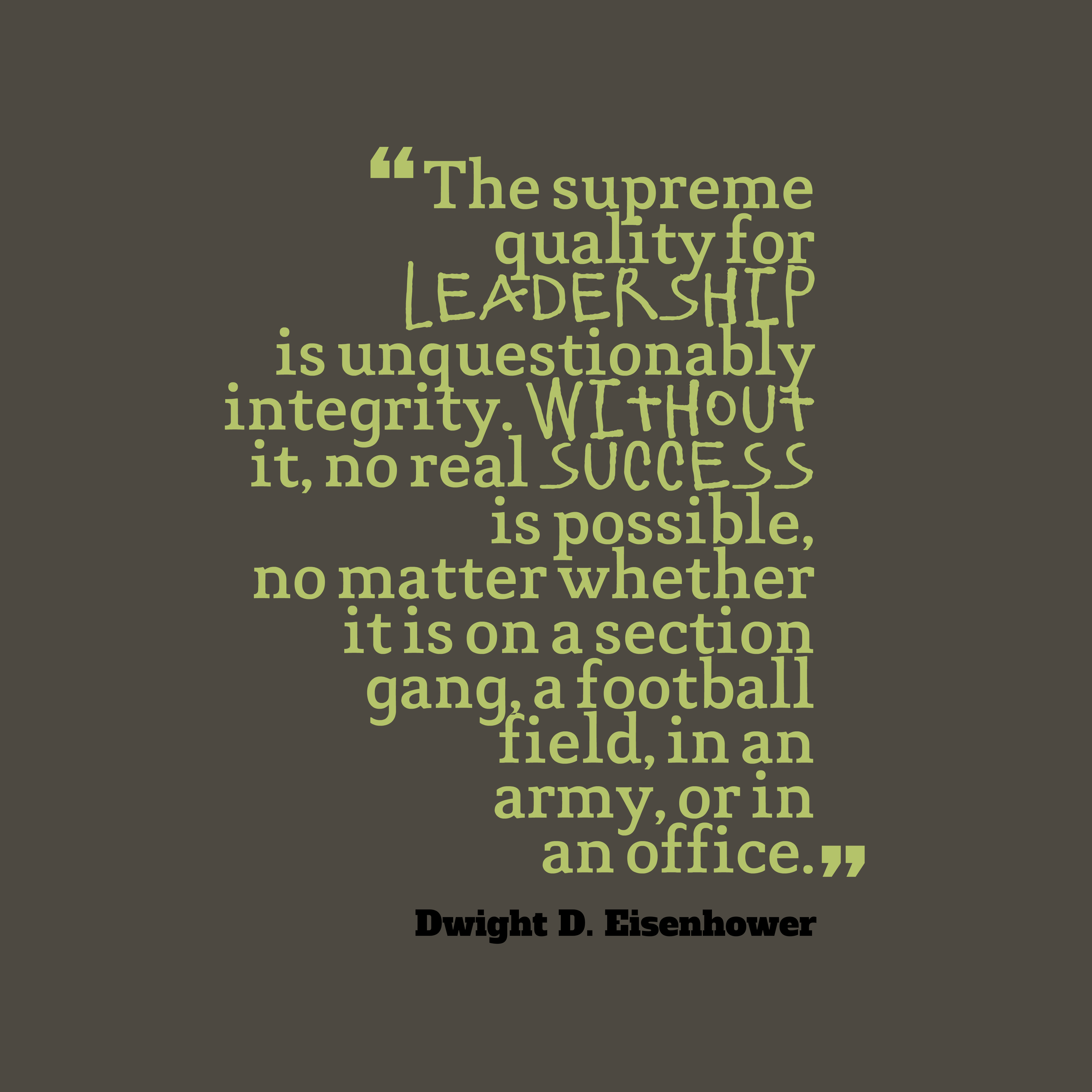 Quotes image of The supreme quality for leadership is unquestionably integrity. Without it, no real success is possible, no matter whether it is on a section gang, a football field, in an army, or in an office.