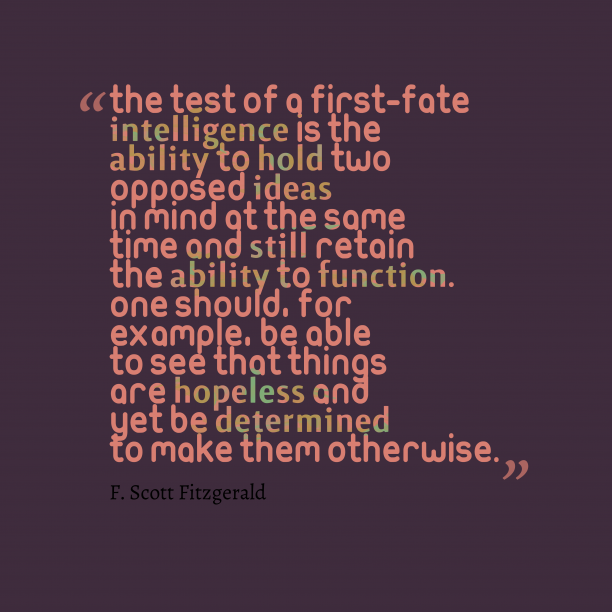 F. Scott Fitzgerald 's quote about intelligence. The test of a first-fate…