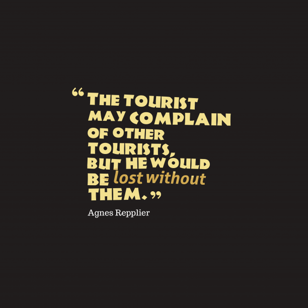 Agnes Repplier 's quote about . The tourist may complain of…