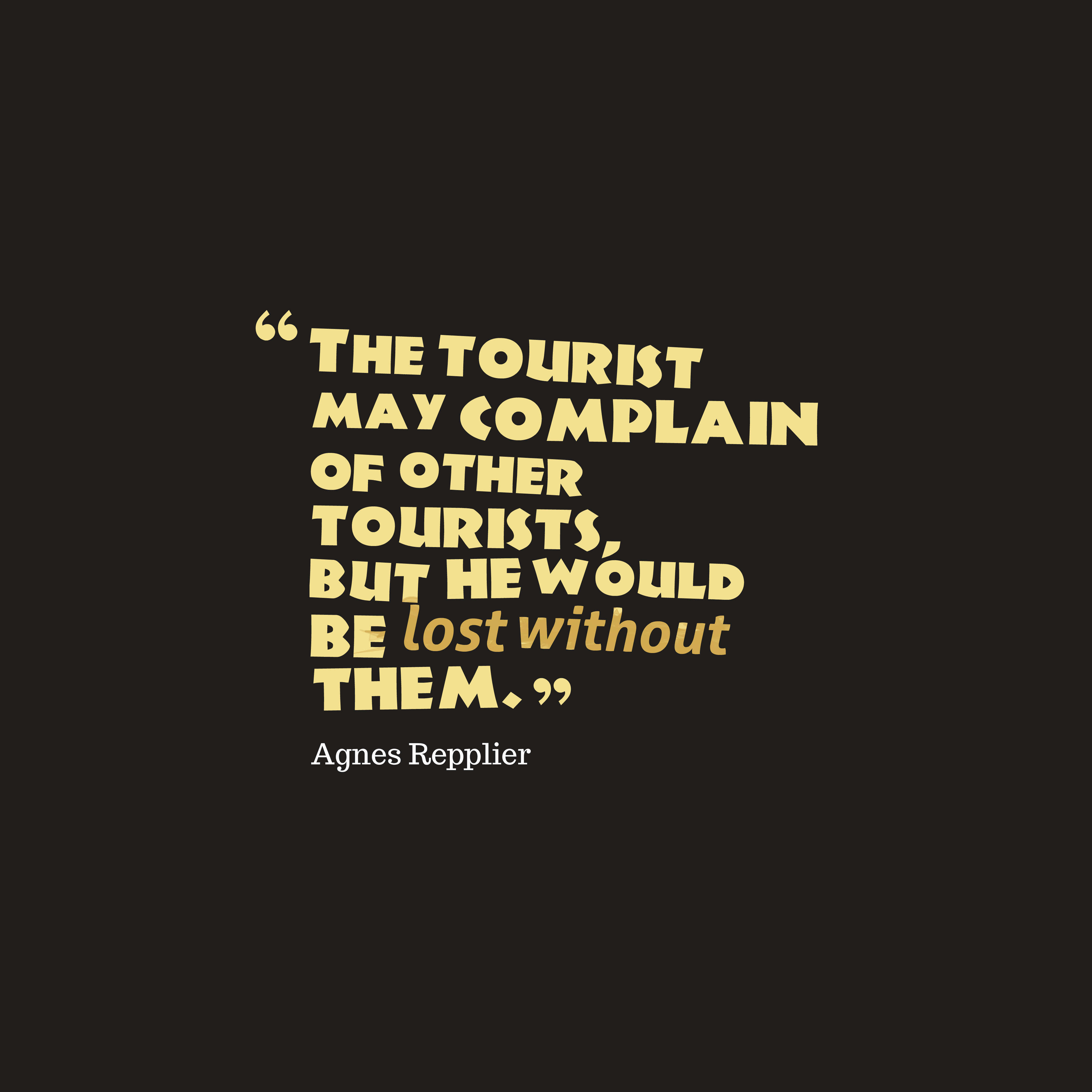 Quotes image of The tourist may complain of other tourists, but he would be lost without them.