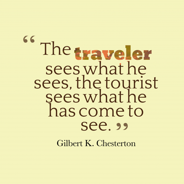 Gilbert K. Chesterton 's quote about traveler, tourist. The traveler sees what he…