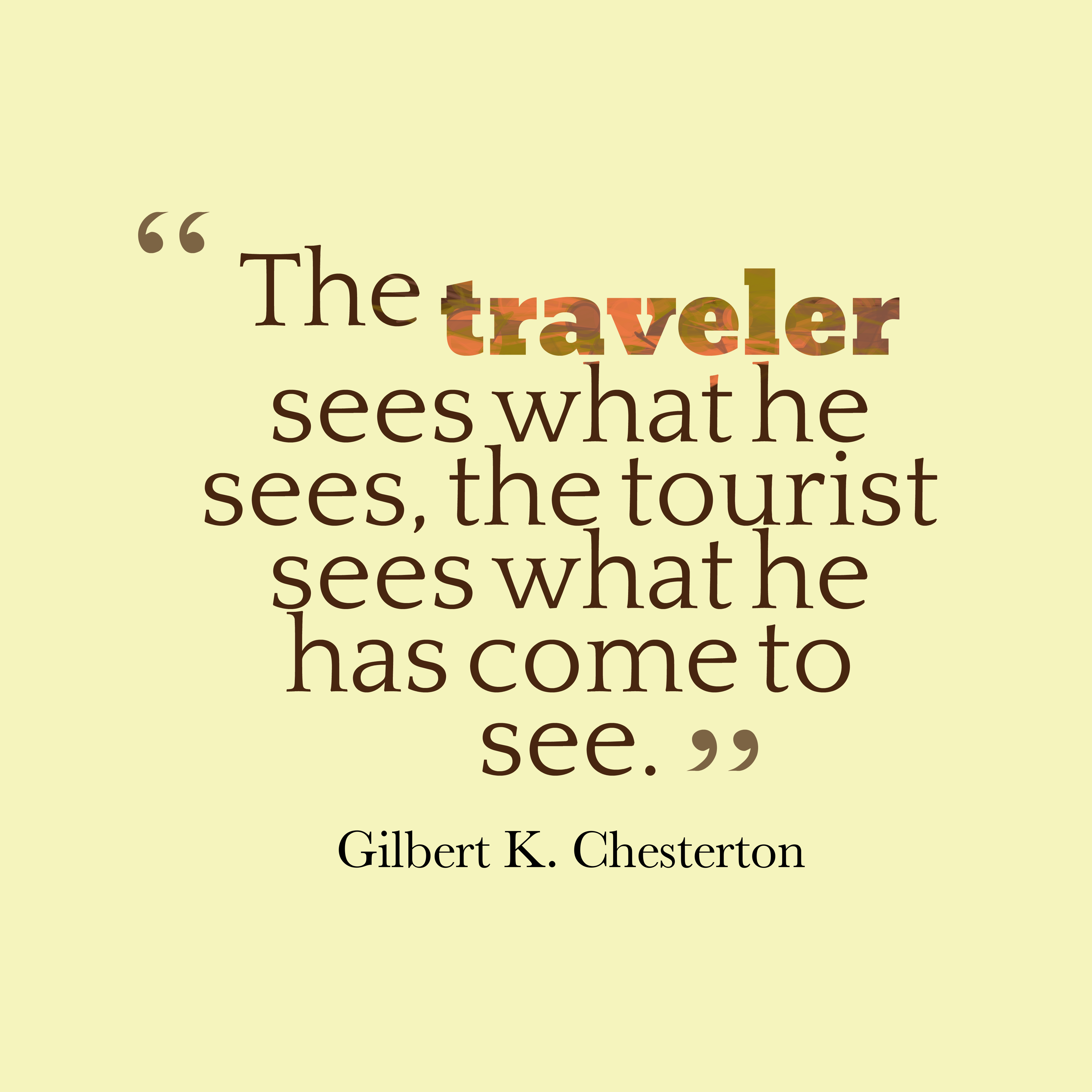Quotes image of The traveler sees what he sees, the tourist sees what he has come to see.