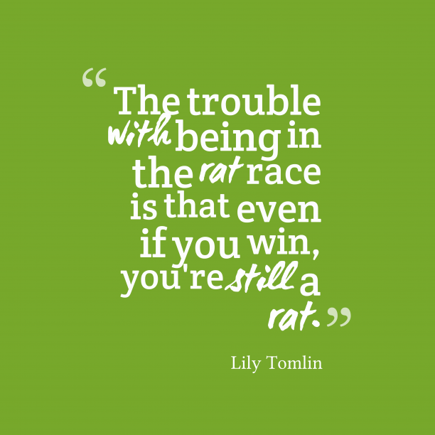 Lily Tomlin 's quote about rat. The trouble with being in…