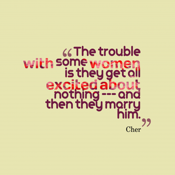 Cher 's quote about Women. The trouble with some women…