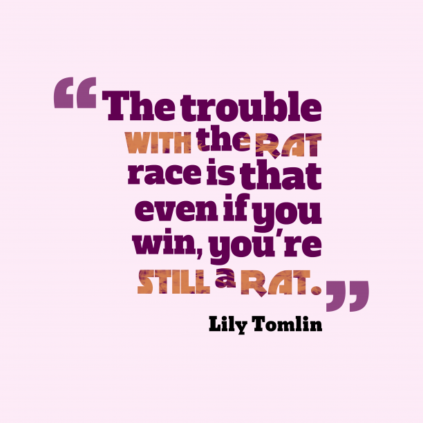 Lily Tomlin 's quote about . The trouble with the rat…