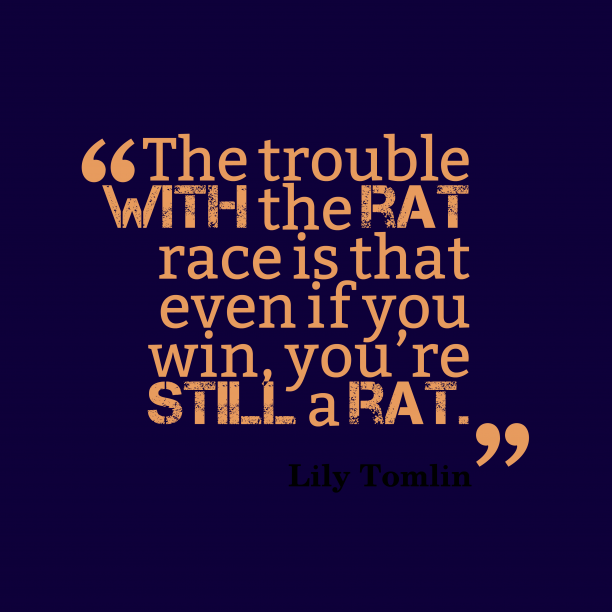 Lily Tomlin 's quote about rat. The trouble with the rat…