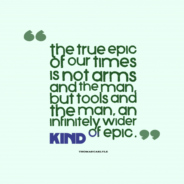 Thomas Carlyle 's quote about . The true epic of our…