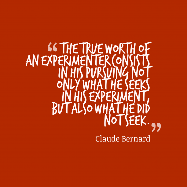 Claude Bernard 's quote about Experiment. The true worth of an…