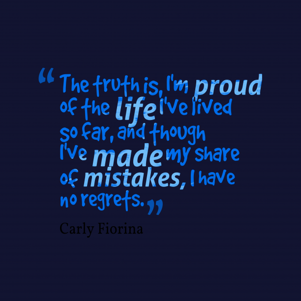 Carly Fiorina 's quote about mistakes, regrets. The truth is, I'm proud…