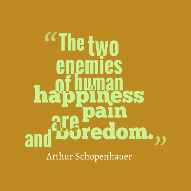 Arthur Schopenhauer 's quote about happiness. The two enemies of human…