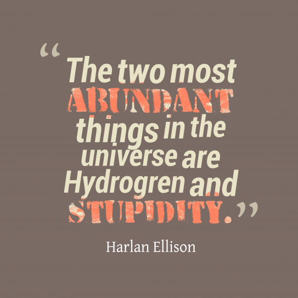 Harlan Ellison 's quote about hydrogren,stupidity. The two most abundant things…