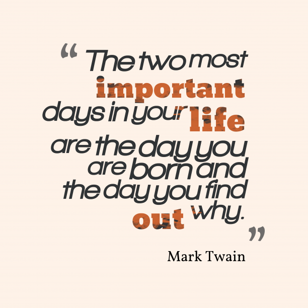 Mark Twain 's quote about . The two most important days…