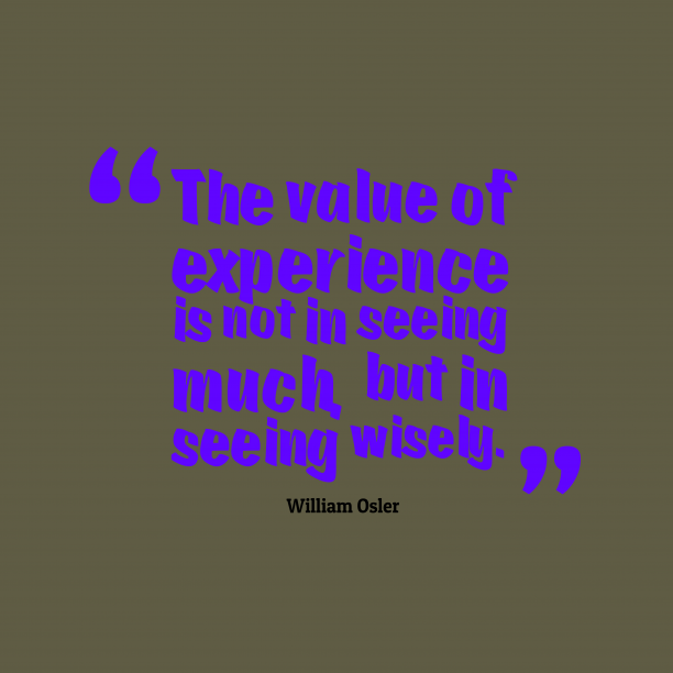 William Osler 's quote about . The value of experience is…