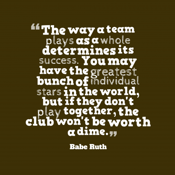 Babe Ruth 's quote about team. The way a team plays…
