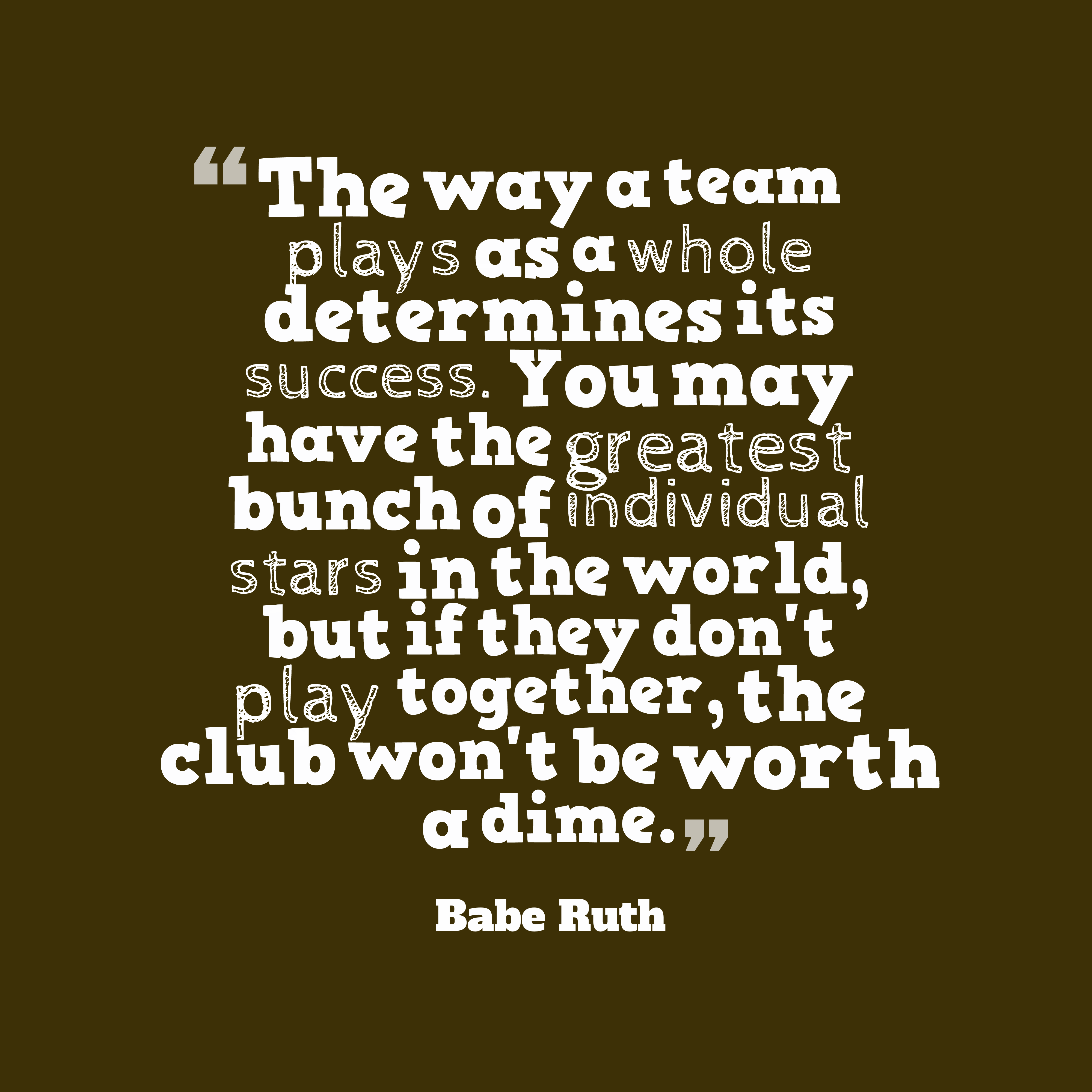 Quotes image of The way a team plays as a whole determines its success. You may have the greatest bunch of individual stars in the world, but if they don't play together, the club won't be worth a dime.