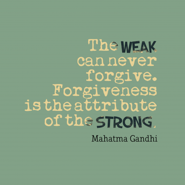 Mahatma Gandhi 's quote about . The weak can never forgive….