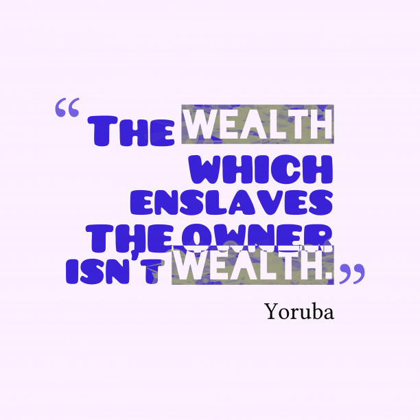 Yoruba wisdom about wealth.