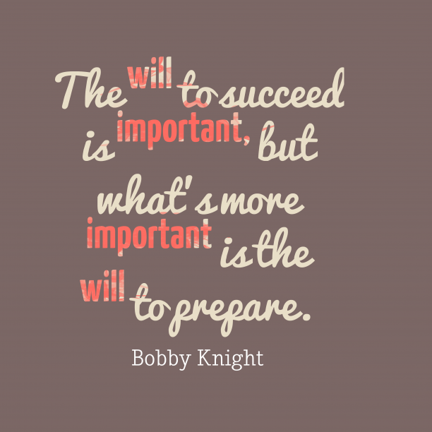 BobKnight 's quote about success,prepare. The will to succeed is…