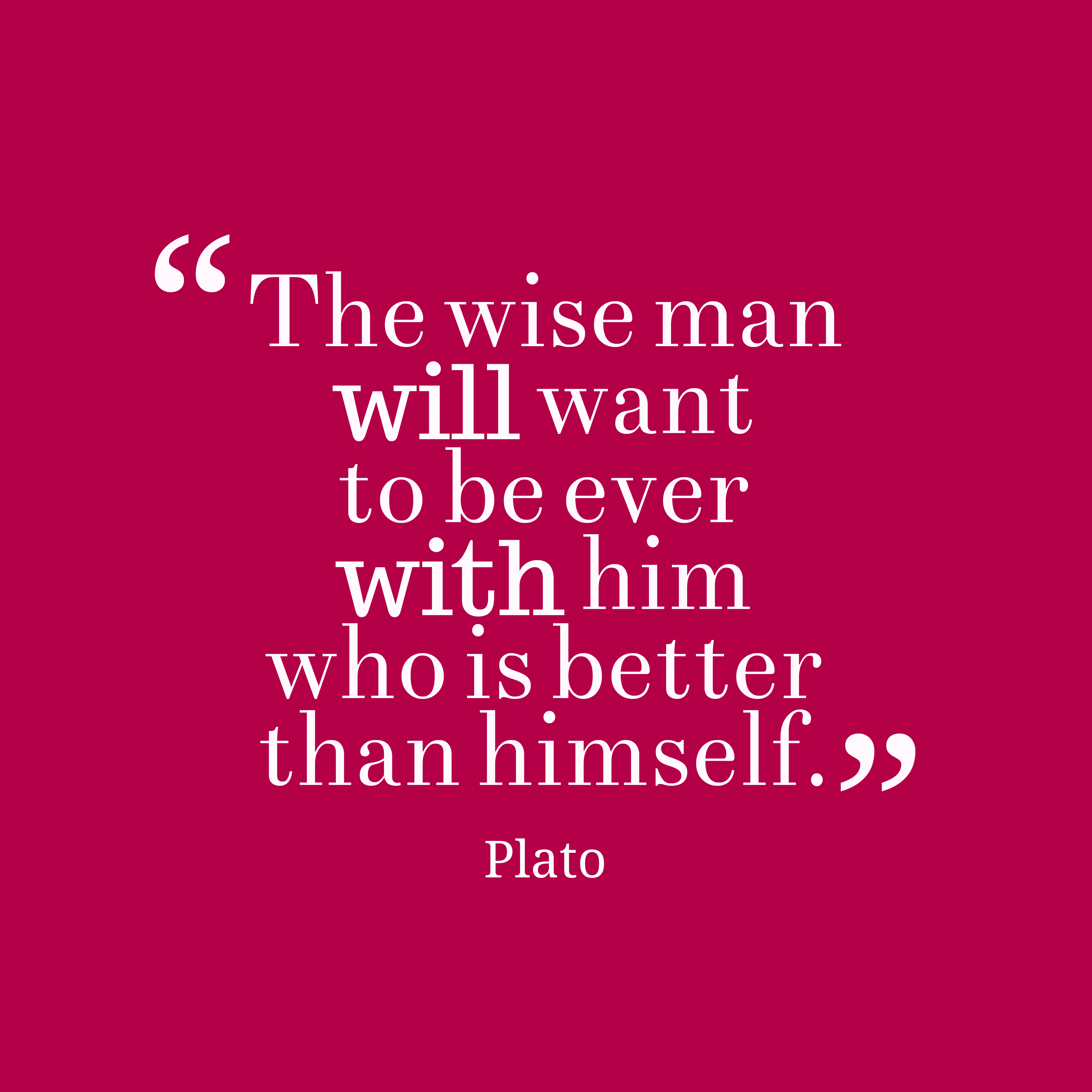 Quotes image of The wise man will want to be ever with him who is better than himself.